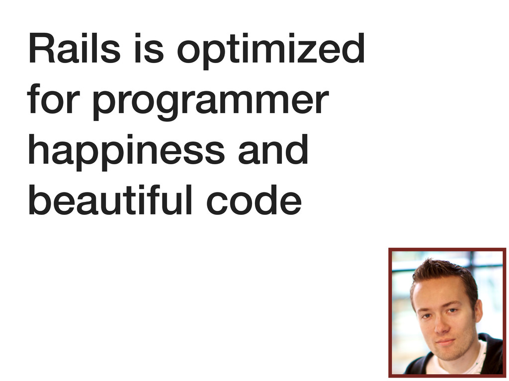Rails is optimized for programmer happiness and...