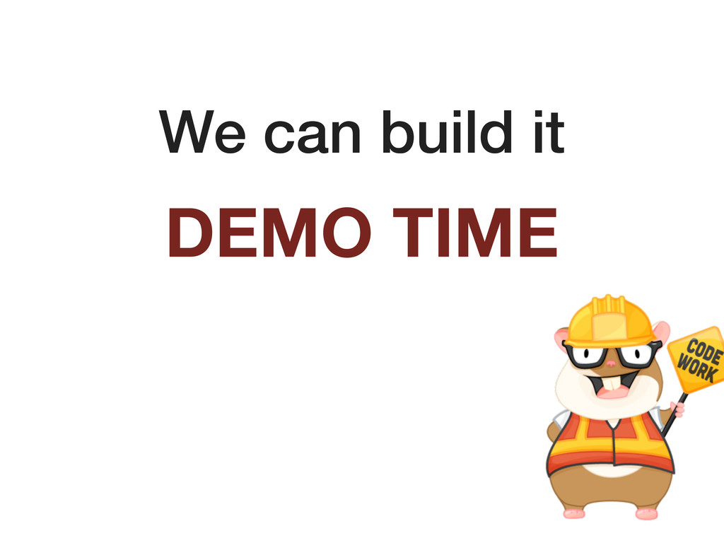 We can build it DEMO TIME