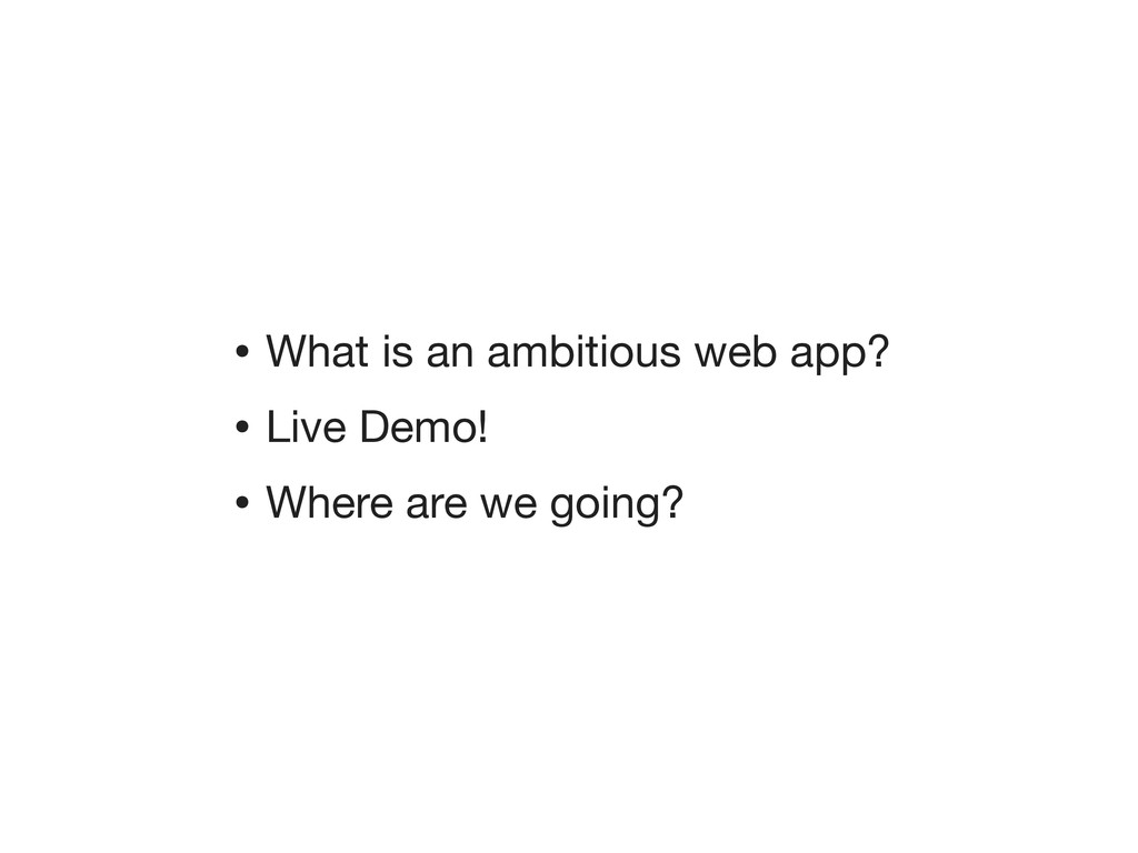 • What is an ambitious web app? • Live Demo! • ...