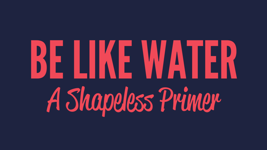 BE LIKE WATER A Shapeless Primer