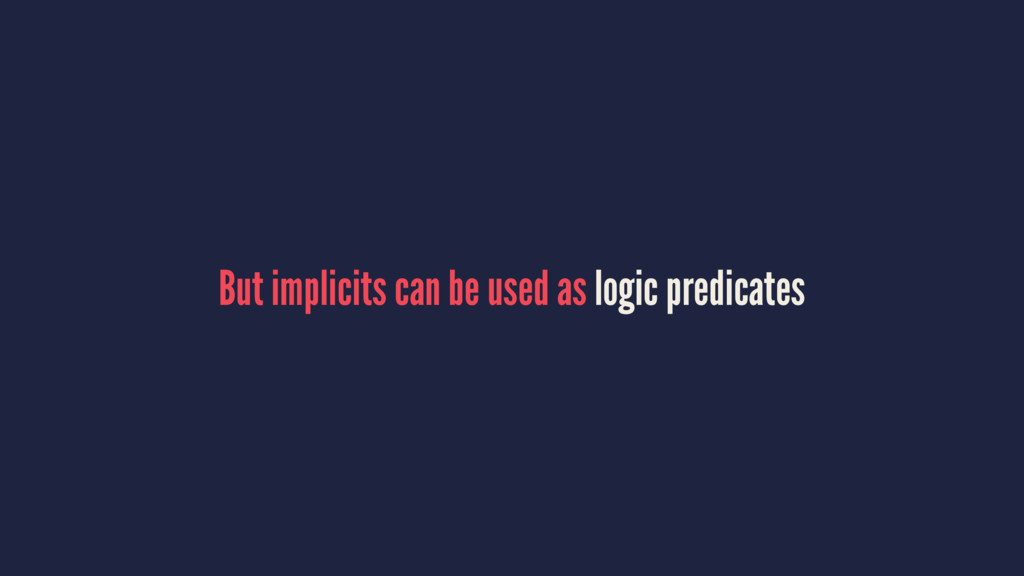 But implicits can be used as logic predicates