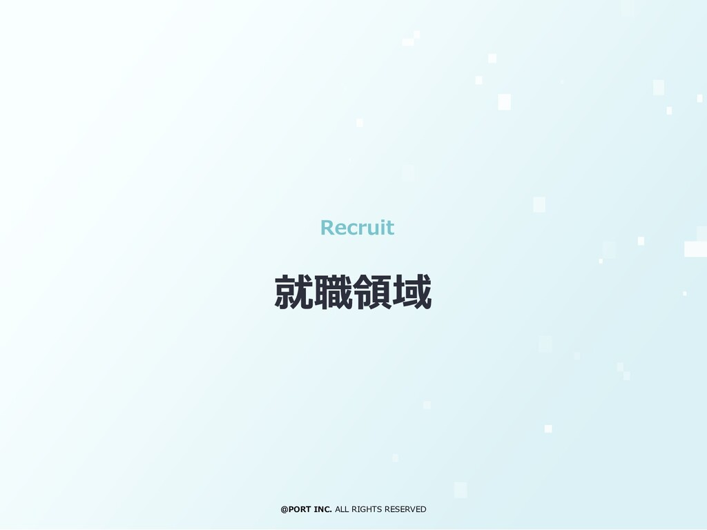 @PORT INC. ALL RIGHTS RESERVED Recruit 就職領域