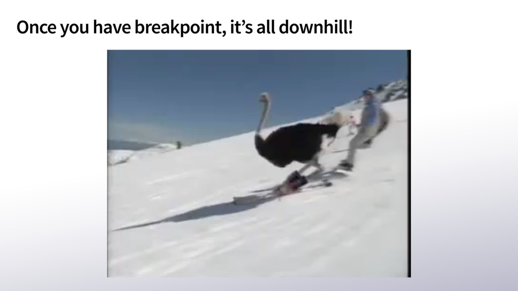 Once you have breakpoint, it's all downhill!
