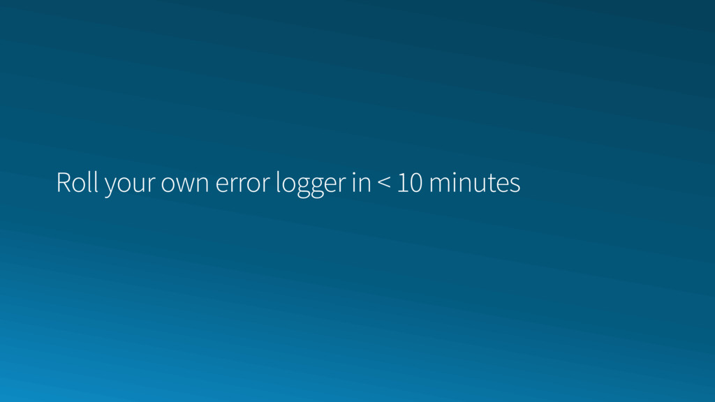 Roll your own error logger in < 10 minutes