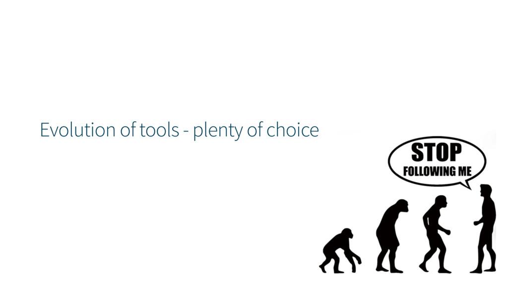 Evolution of tools - plenty of choice