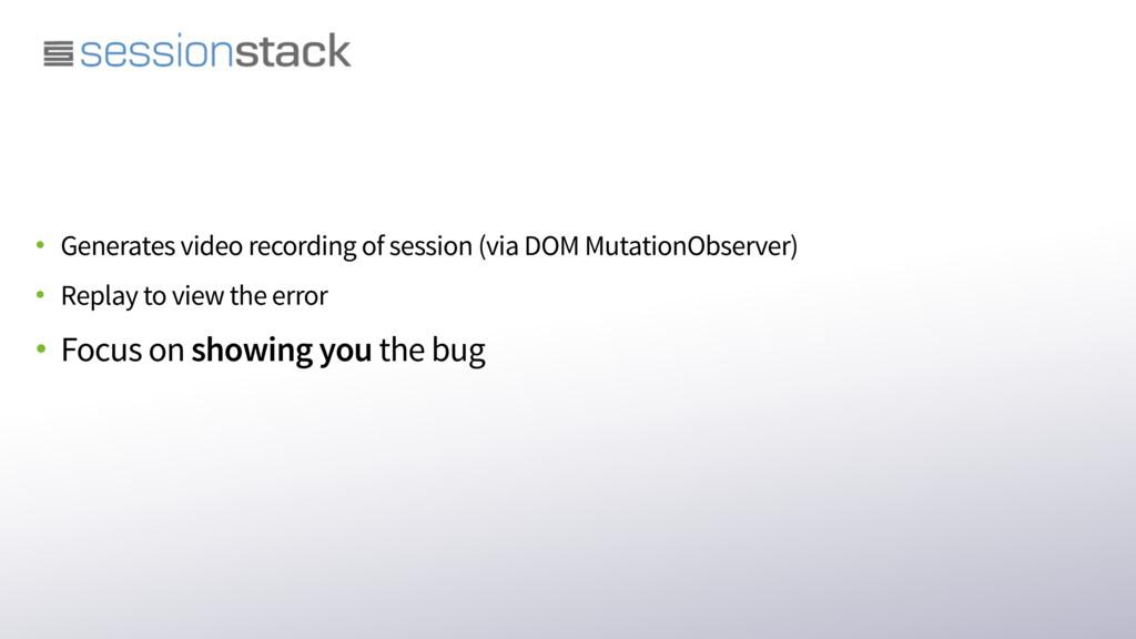 • Generates video recording of session (via DOM...