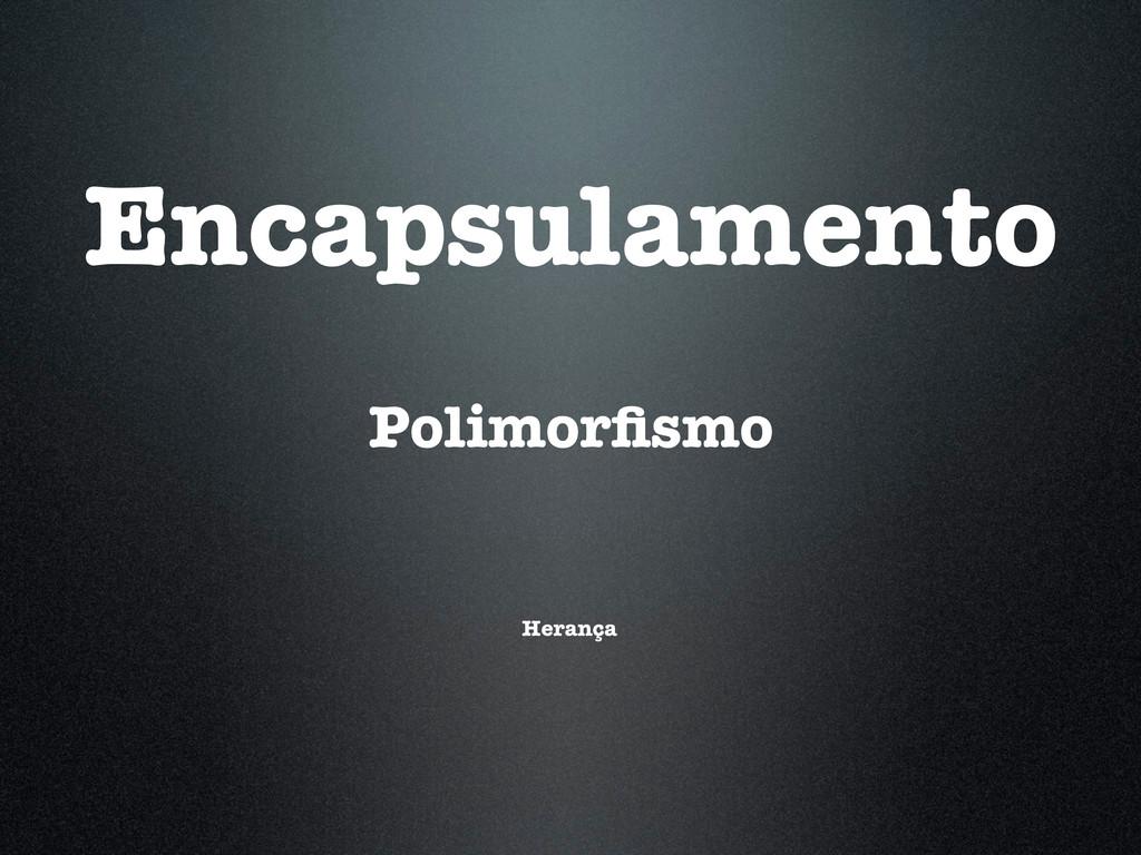 Herança Polimorfismo Encapsulamento