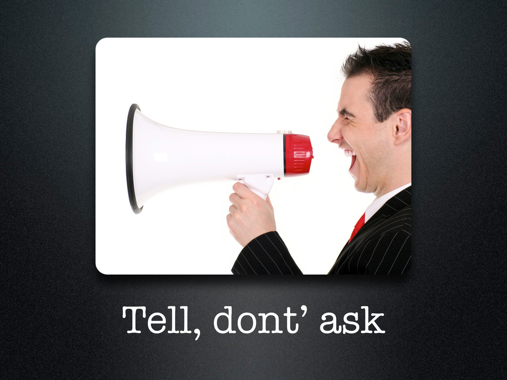 Tell, dont' ask
