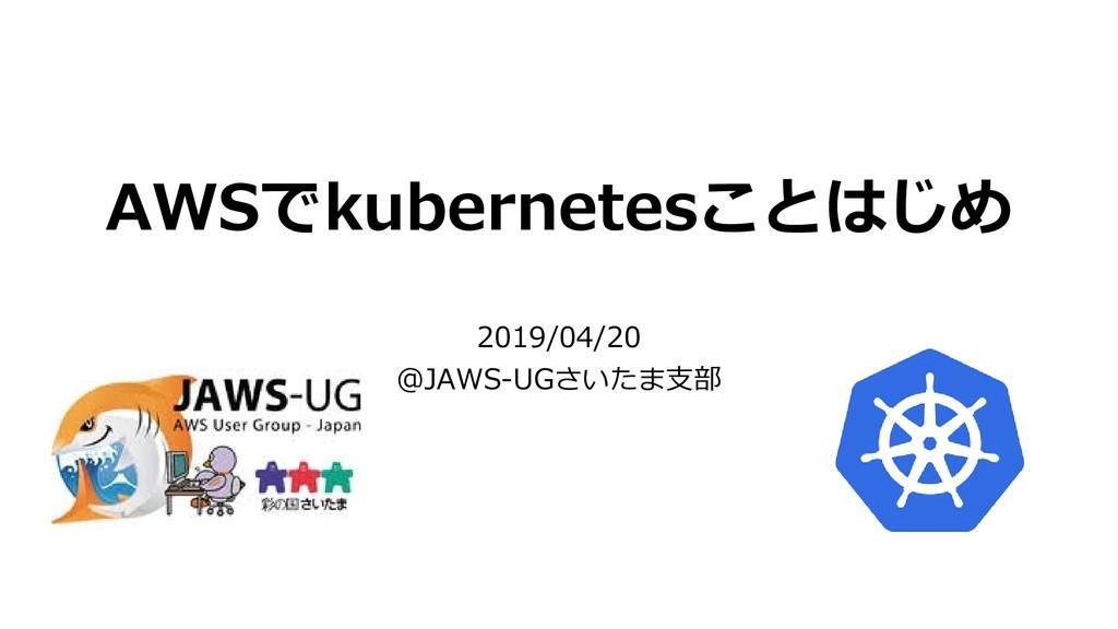 AWSでkubernetesことはじめ 2019/04/20 @JAWS-UGさいたま支部