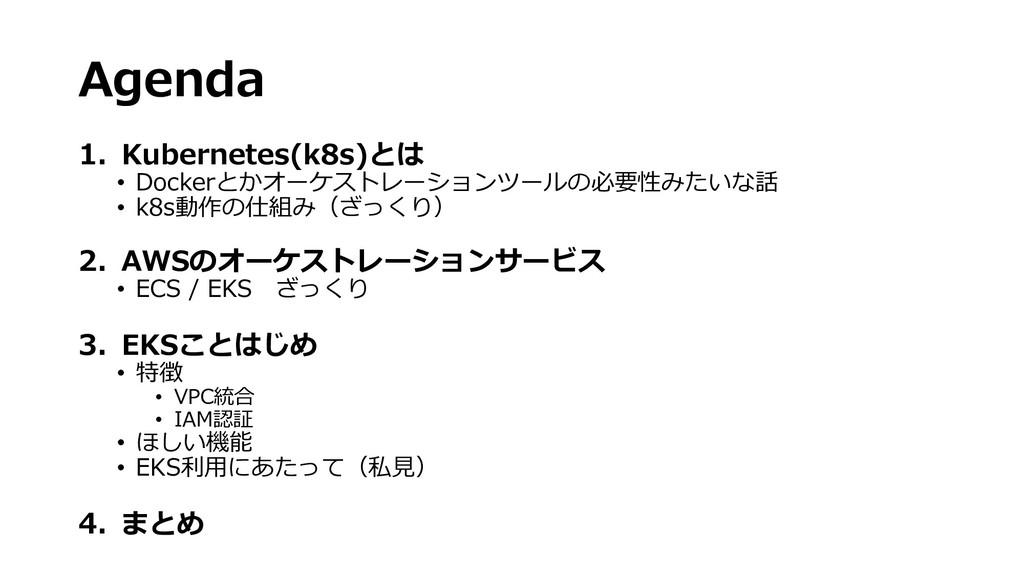 Agenda 1. Kubernetes(k8s)とは • Dockerとかオーケストレーショ...