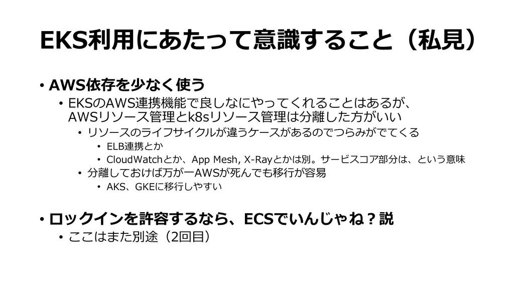 EKS利用にあたって意識すること(私見) • AWS依存を少なく使う • EKSのAWS連携機...