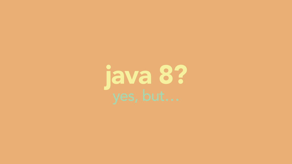 yes, but… java 8?