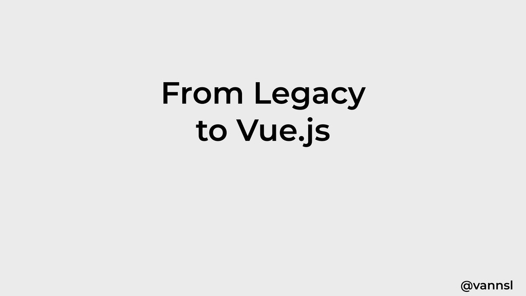 @vannsl From Legacy to Vue.js