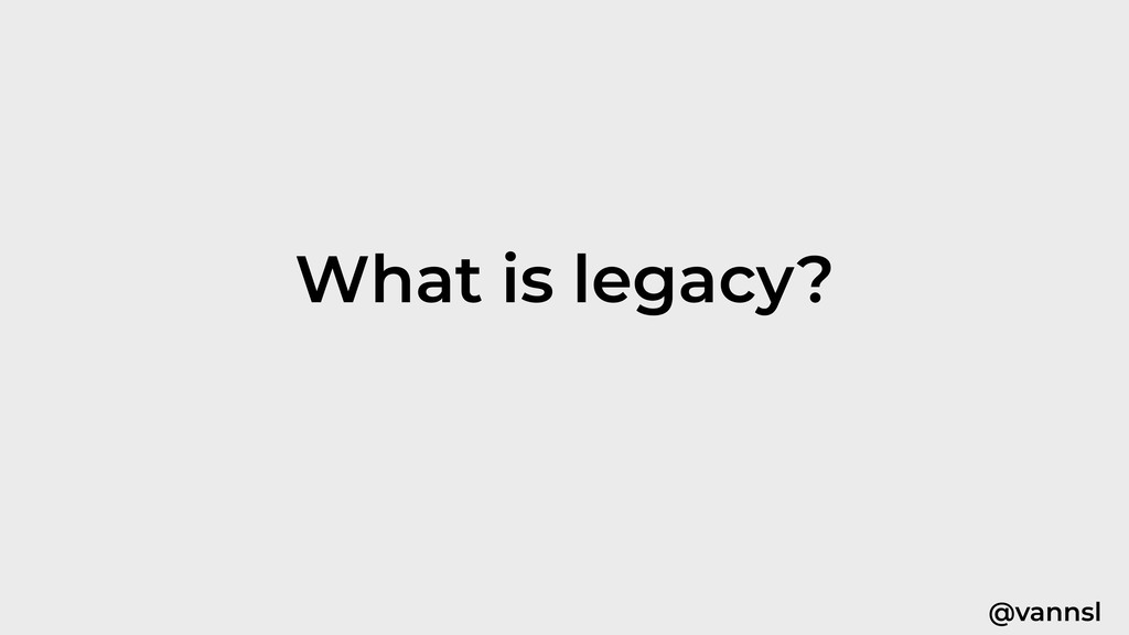 @vannsl What is legacy?