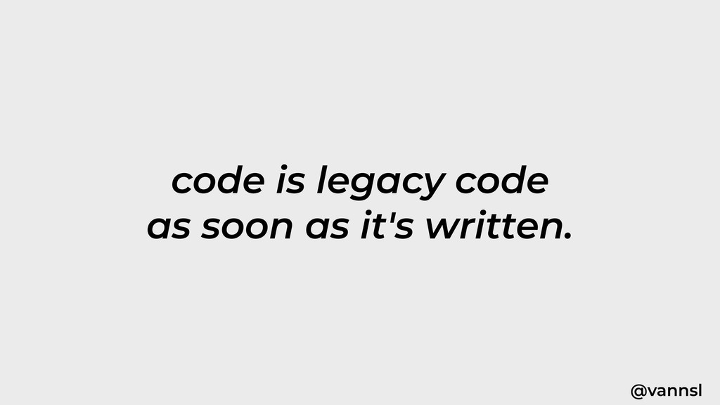 @vannsl code is legacy code as soon as it's wri...