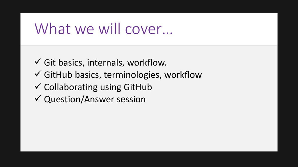 What we will cover… ✓ Git basics, internals, wo...