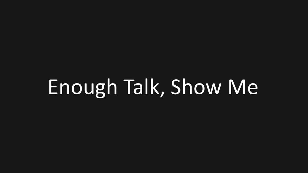 Enough Talk, Show Me