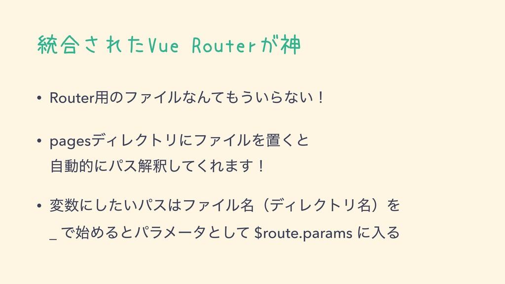 統合されたVue Routerが神 • Router༻ͷϑΝΠϧͳΜͯ͏͍Βͳ͍ʂ • pa...