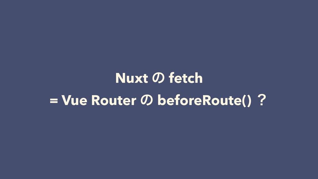 Nuxt ͷ fetch = Vue Router ͷ beforeRoute() ʁ