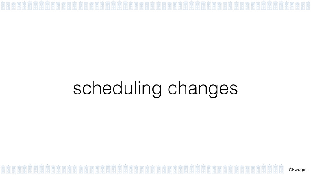 ! @kwugirl scheduling changes