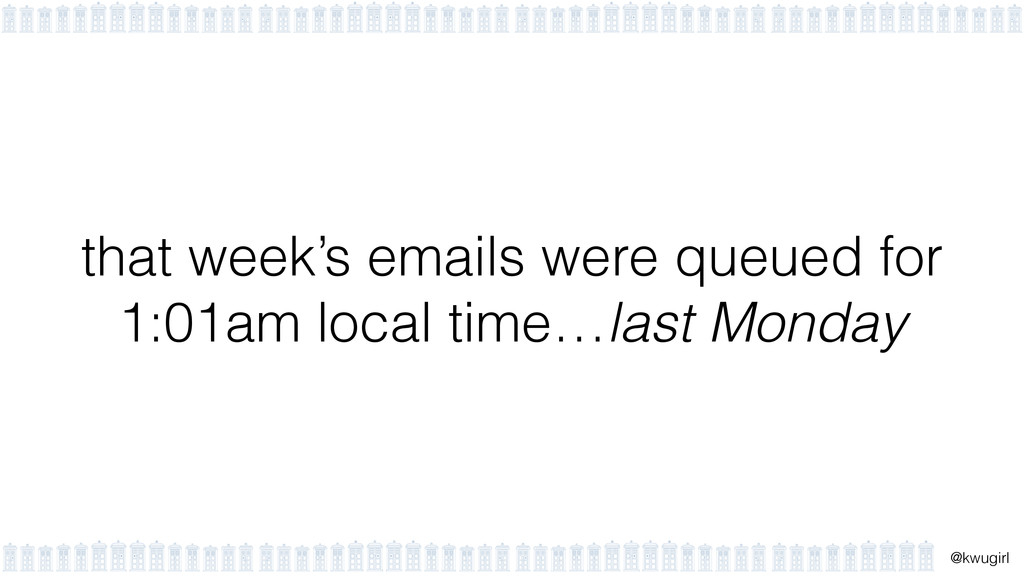 ! @kwugirl that week's emails were queued for 1...