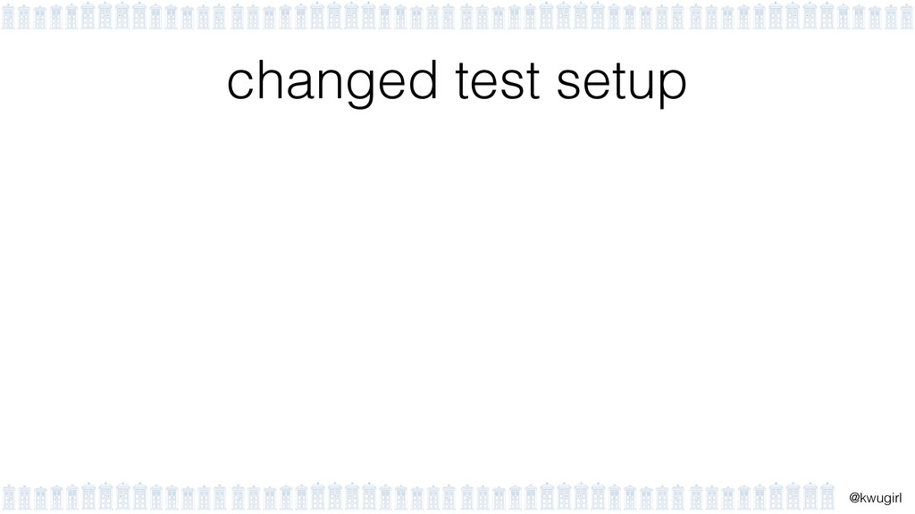 ! @kwugirl changed test setup