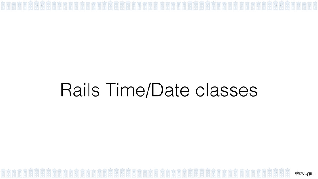 ! @kwugirl Rails Time/Date classes