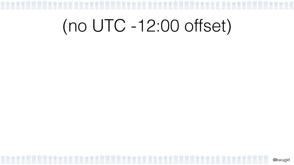 ! @kwugirl (no UTC -12:00 offset)