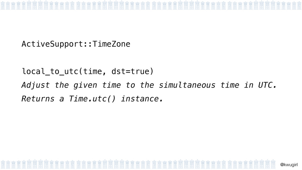 ! @kwugirl ActiveSupport::TimeZone ! local_to_u...