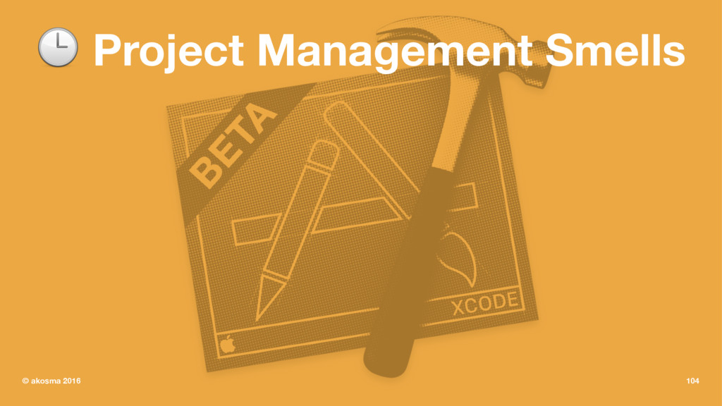 ! Project Management Smells © akosma 2016 104
