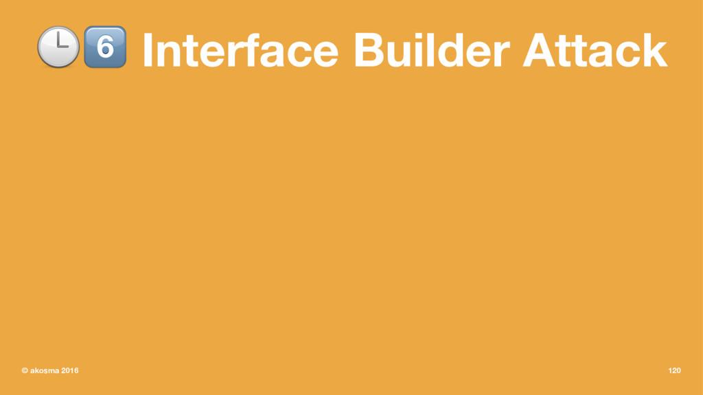 "!"" Interface Builder Attack © akosma 2016 120"