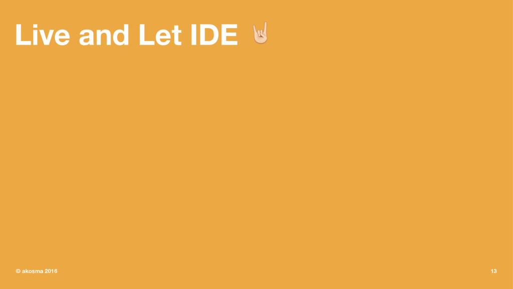 Live and Let IDE ! © akosma 2016 13
