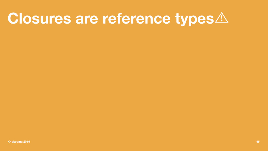 Closures are reference types⾠ © akosma 2016 45