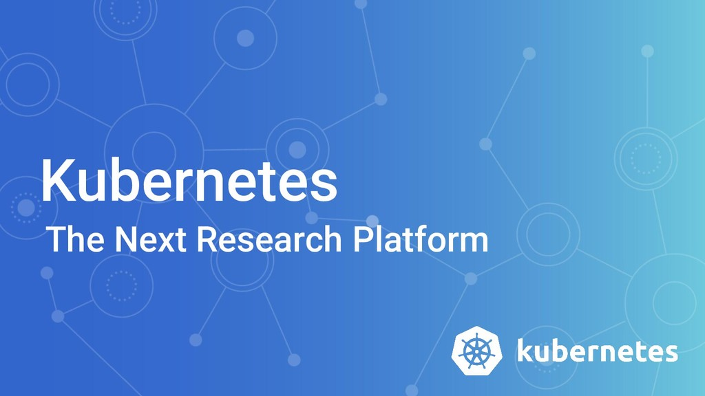 Kubernetes The Next Research Platform