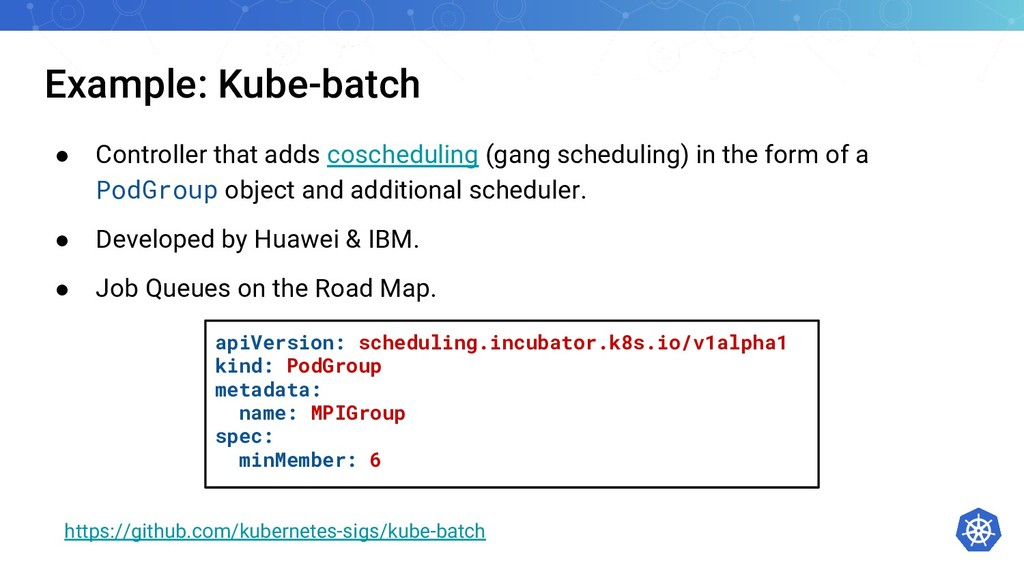 Example: Kube-batch ● Controller that adds cosc...