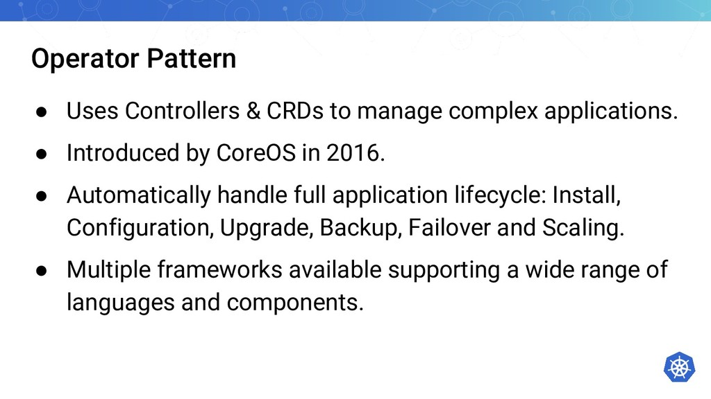 Operator Pattern ● Uses Controllers & CRDs to m...