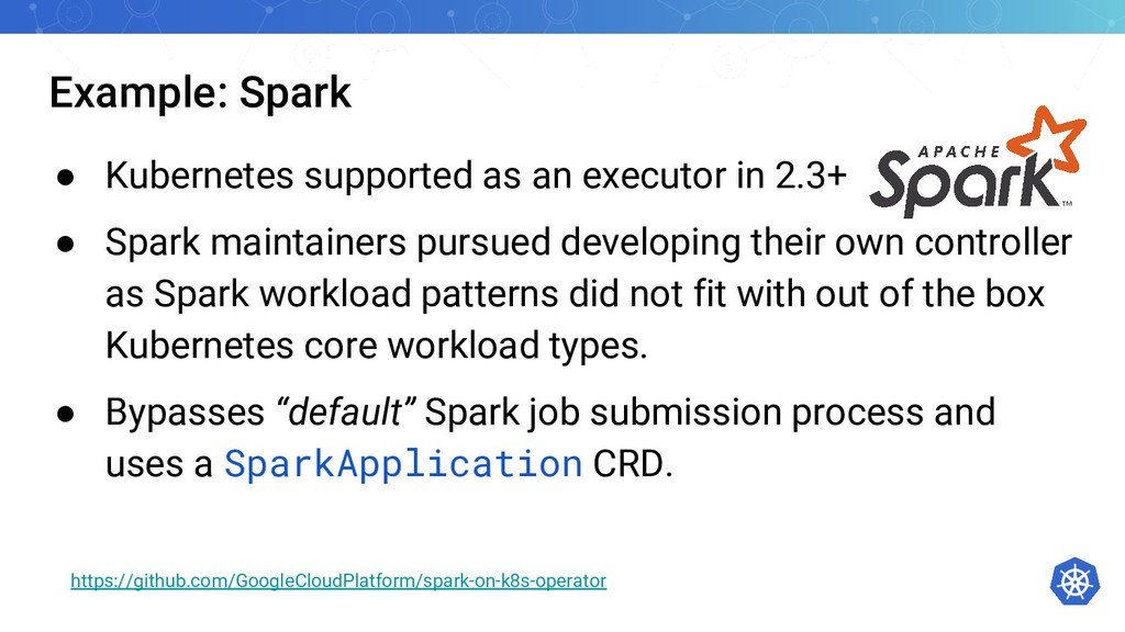 Example: Spark ● Kubernetes supported as an exe...