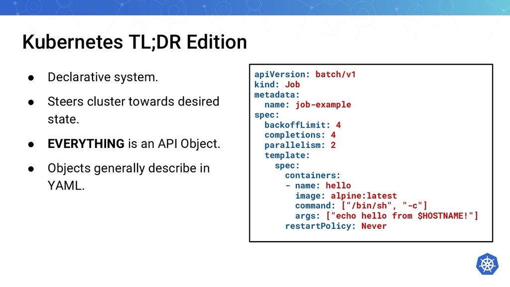 Kubernetes TL;DR Edition ● Declarative system. ...
