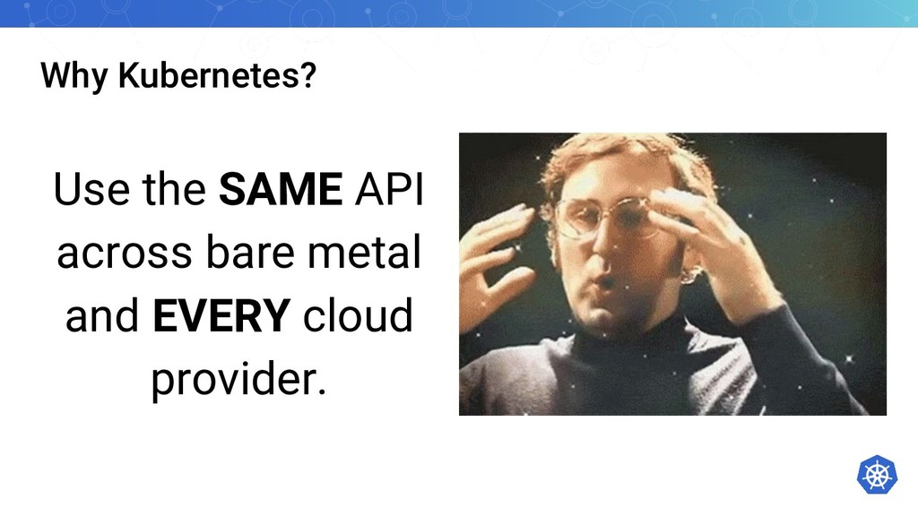 Why Kubernetes? Use the SAME API across bare me...