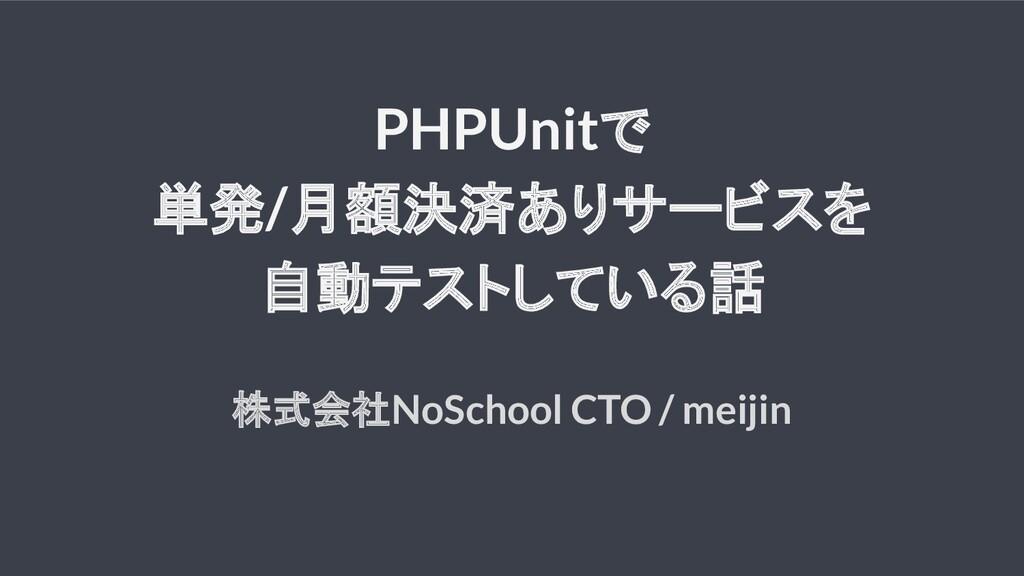 PHPUnitで 単発/月額決済ありサービスを 自動テストしている話 株式会社NoSchool...