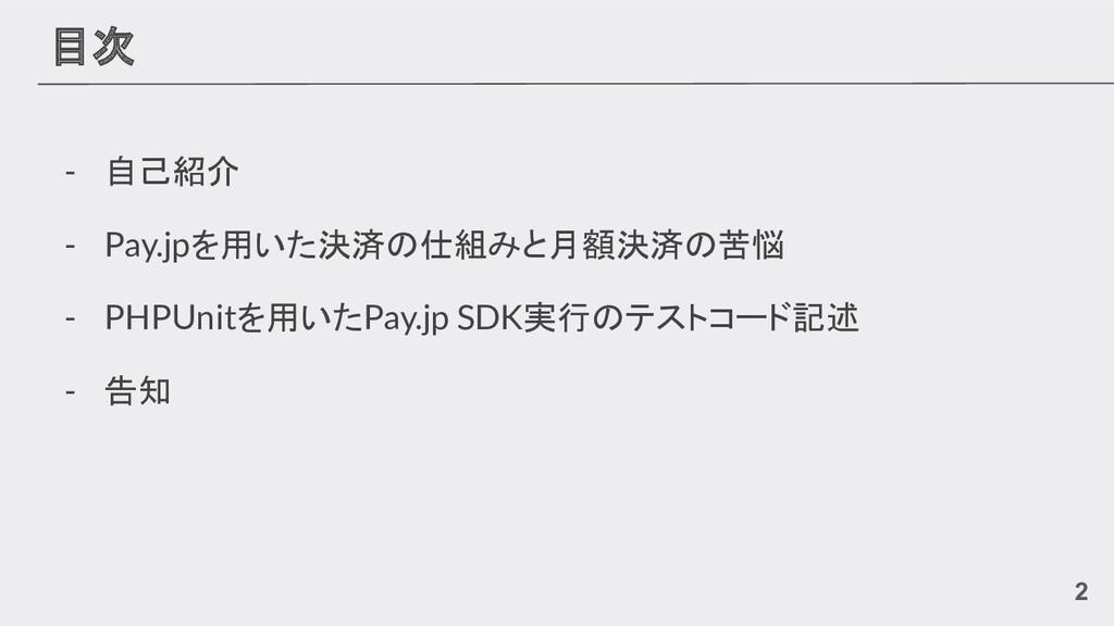 目次 - 自己紹介 - Pay.jpを用いた決済の仕組みと月額決済の苦悩 - PHPUnitを...