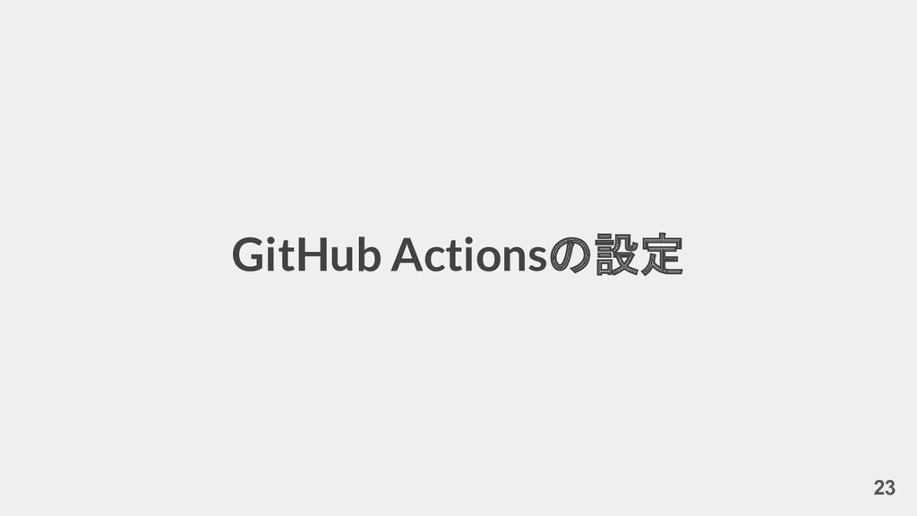 GitHub Actionsの設定 23