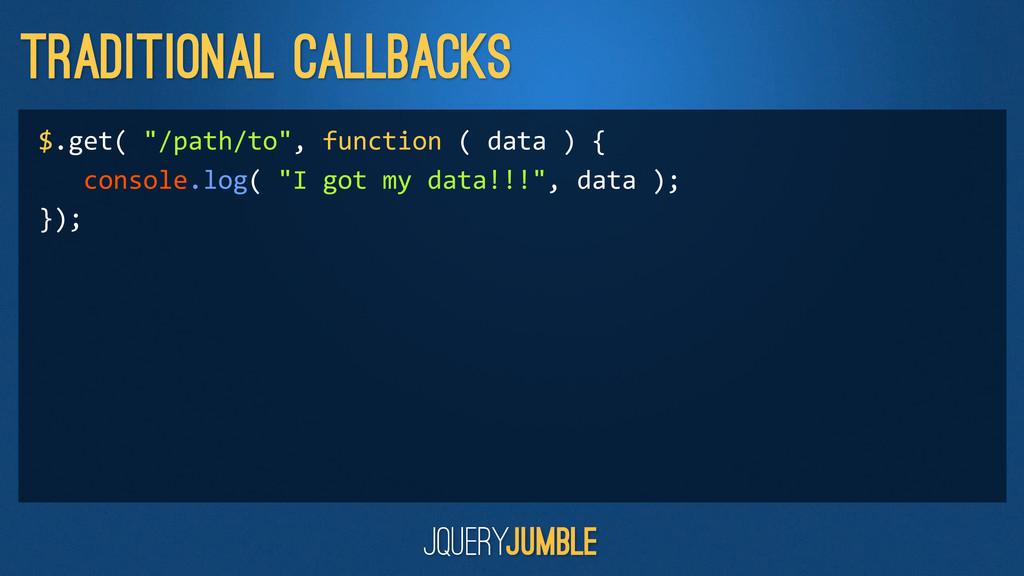 "Traditional Callbacks $.get( ""/path/to"", ..."