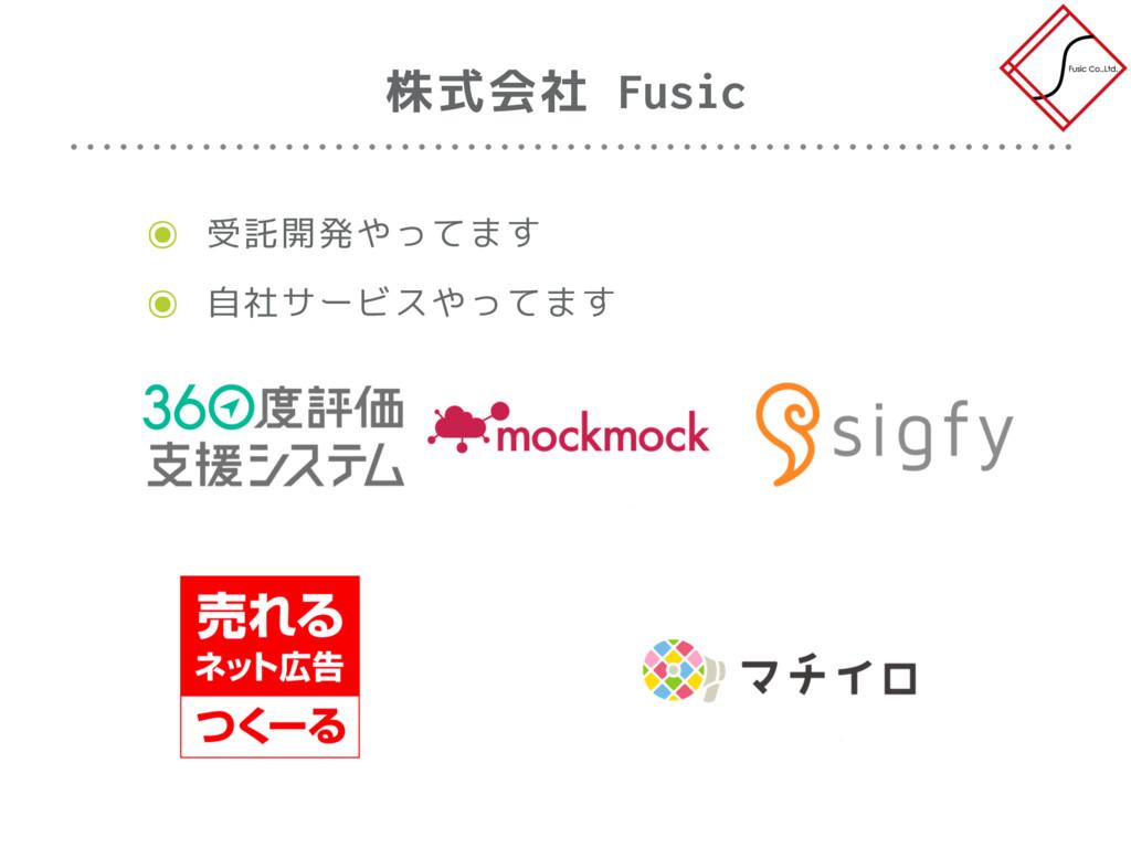株式会社 Fusic ๏ 受託開発やってます ๏ 自社サービスやってます