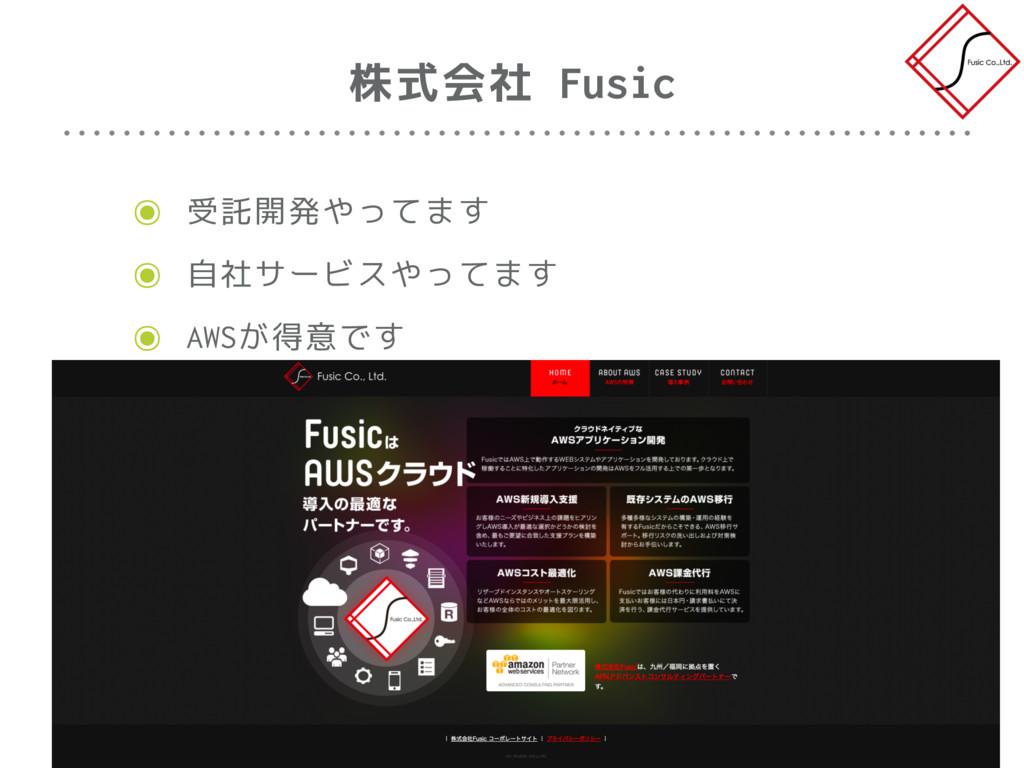 ๏ 受託開発やってます ๏ 自社サービスやってます ๏ AWSが得意です 株式会社 Fusic