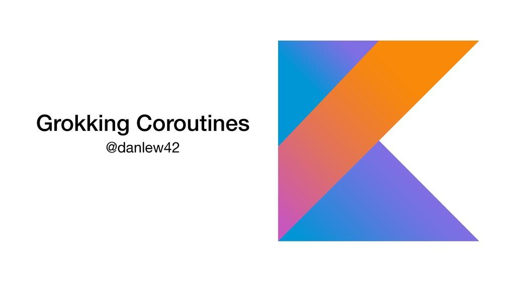 Grokking Coroutines @danlew42