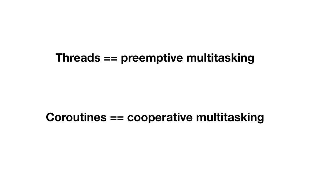 Threads == preemptive multitasking Coroutines =...