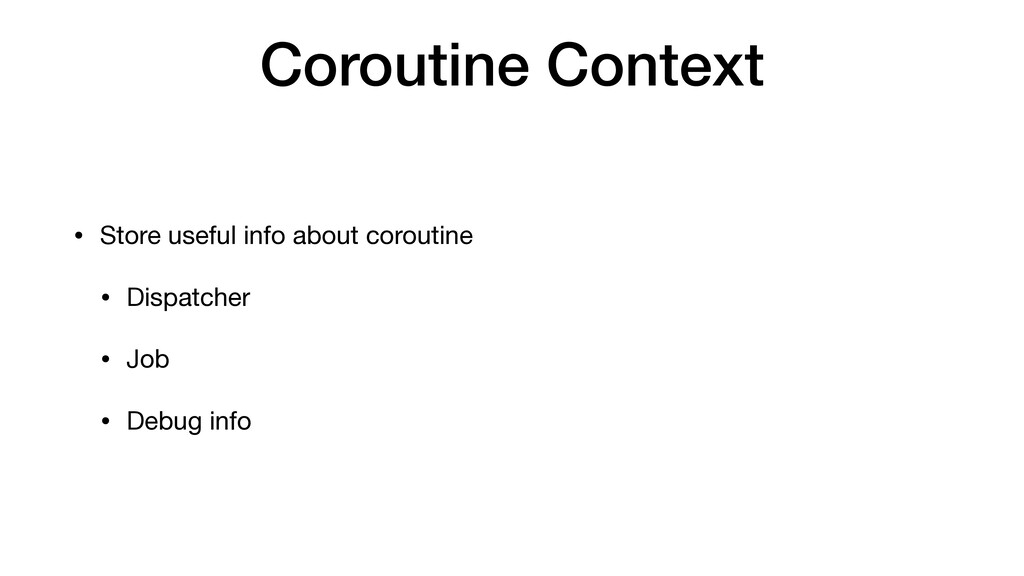 Coroutine Context • Store useful info about cor...