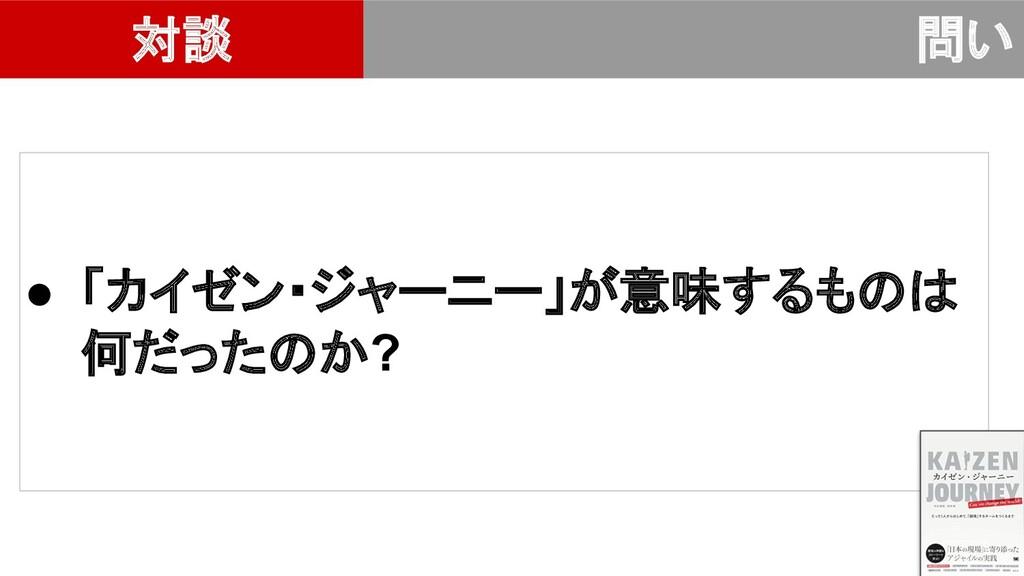 ● 「カイゼン・ジャーニー」が意味するも 何だった か? 対談 問い