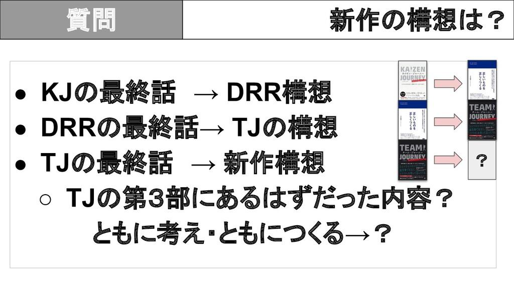 ● KJ 最終話 → DRR構想 ● DRR 最終話→ TJ 構想 ● TJ 最終話 → 新作...